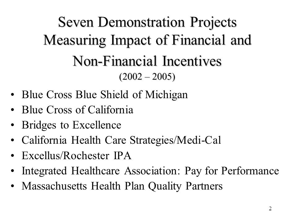 2 Seven Demonstration Projects Measuring Impact of Financial and Non-Financial Incentives (2002 – 2005) Blue Cross Blue Shield of Michigan Blue Cross of California Bridges to Excellence California Health Care Strategies/Medi-Cal Excellus/Rochester IPA Integrated Healthcare Association: Pay for Performance Massachusetts Health Plan Quality Partners