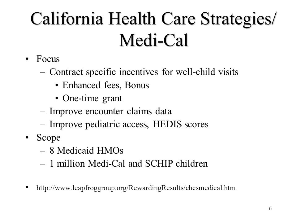 6 California Health Care Strategies/ Medi-Cal Focus –Contract specific incentives for well-child visits Enhanced fees, Bonus One-time grant –Improve encounter claims data –Improve pediatric access, HEDIS scores Scope –8 Medicaid HMOs –1 million Medi-Cal and SCHIP children http://www.leapfroggroup.org/RewardingResults/chcsmedical.htm