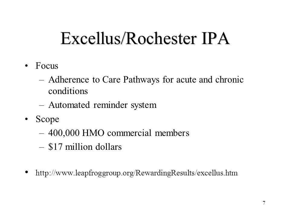 7 Excellus/Rochester IPA Focus –Adherence to Care Pathways for acute and chronic conditions –Automated reminder system Scope –400,000 HMO commercial members –$17 million dollars http://www.leapfroggroup.org/RewardingResults/excellus.htm