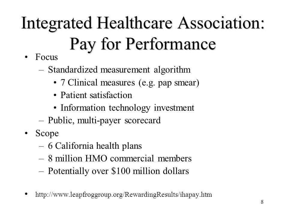 8 Integrated Healthcare Association: Pay for Performance Focus –Standardized measurement algorithm 7 Clinical measures (e.g.