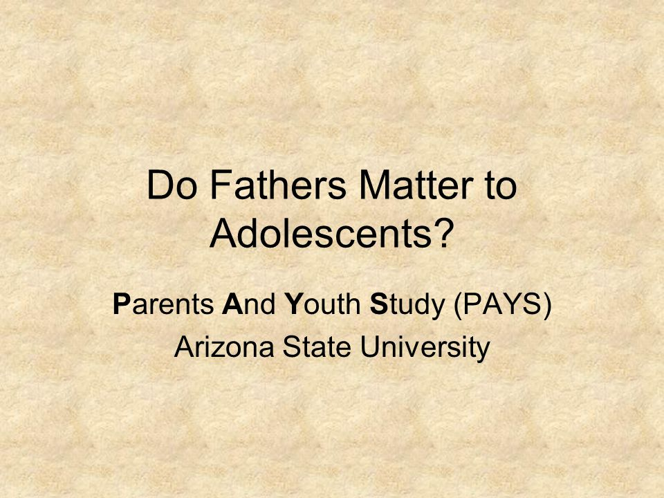 Do Fathers Matter to Adolescents Parents And Youth Study (PAYS) Arizona State University