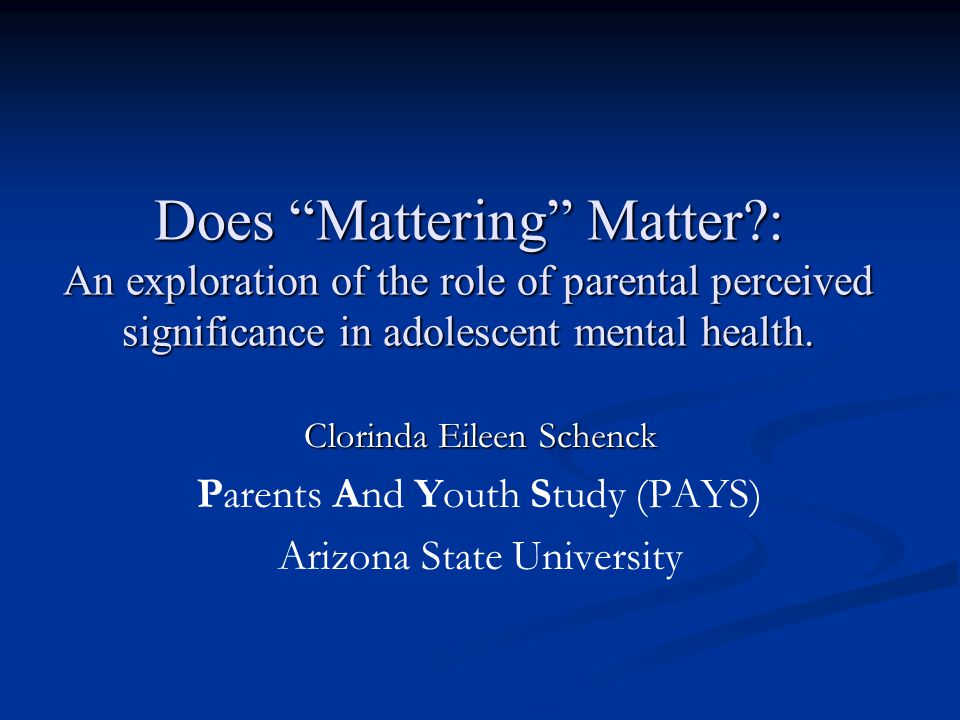 Clorinda Eileen Schenck Parents And Youth Study (PAYS) Arizona State University Does Mattering Matter : An exploration of the role of parental perceived significance in adolescent mental health.