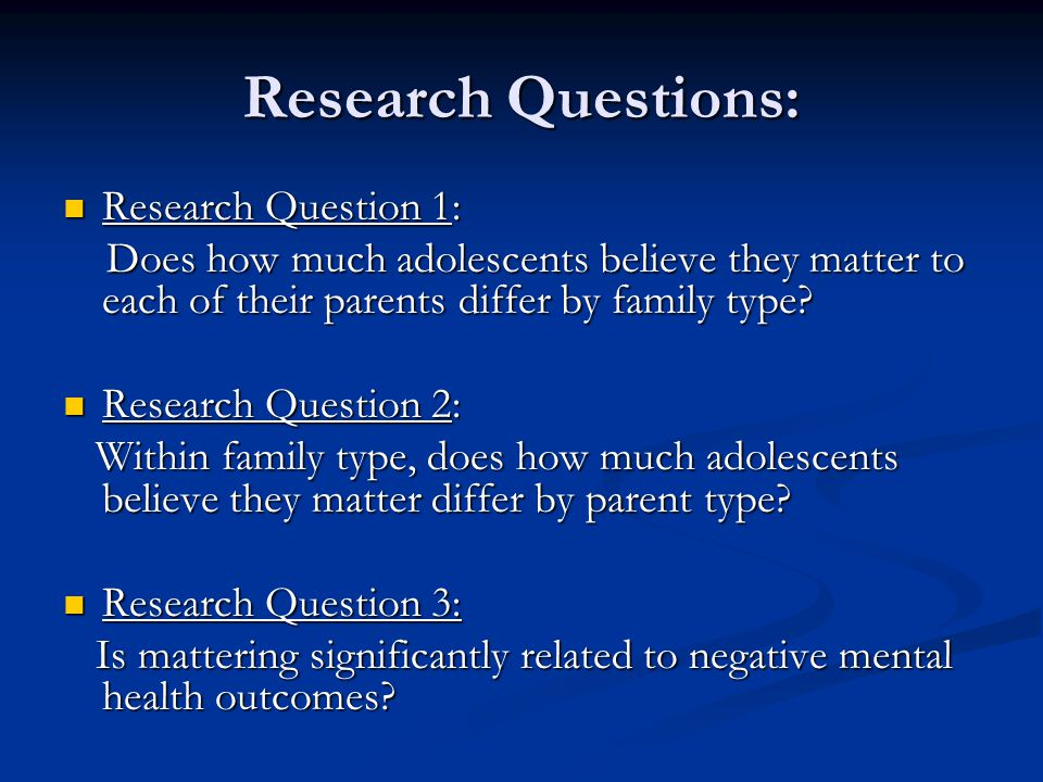 Research Questions: Research Question 1: Research Question 1: Does how much adolescents believe they matter to each of their parents differ by family type.