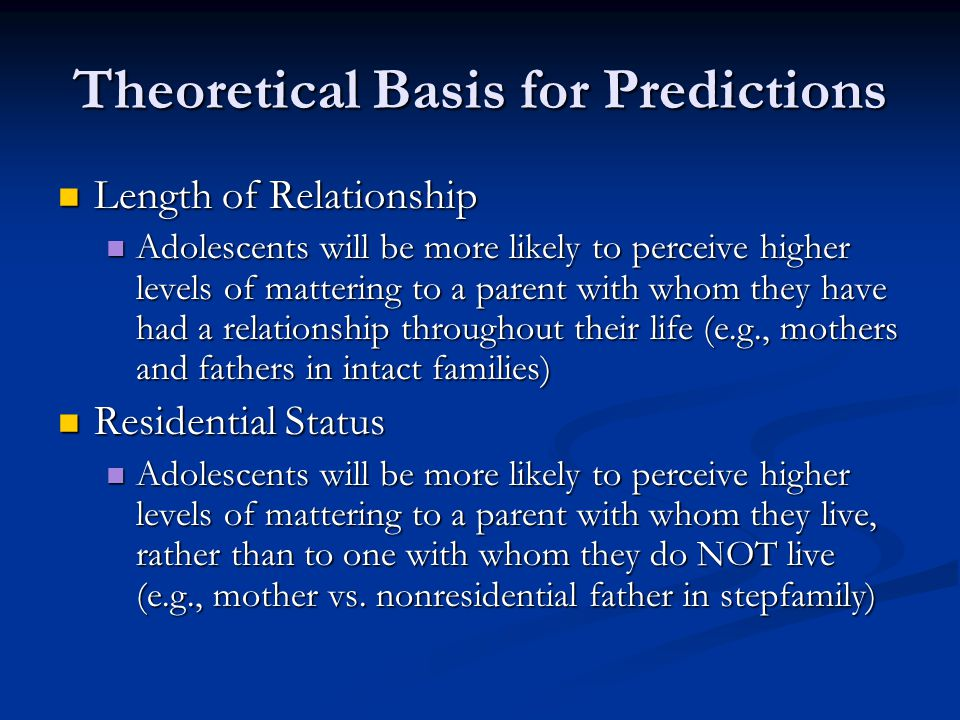 Theoretical Basis for Predictions Length of Relationship Length of Relationship Adolescents will be more likely to perceive higher levels of mattering to a parent with whom they have had a relationship throughout their life (e.g., mothers and fathers in intact families) Adolescents will be more likely to perceive higher levels of mattering to a parent with whom they have had a relationship throughout their life (e.g., mothers and fathers in intact families) Residential Status Residential Status Adolescents will be more likely to perceive higher levels of mattering to a parent with whom they live, rather than to one with whom they do NOT live (e.g., mother vs.