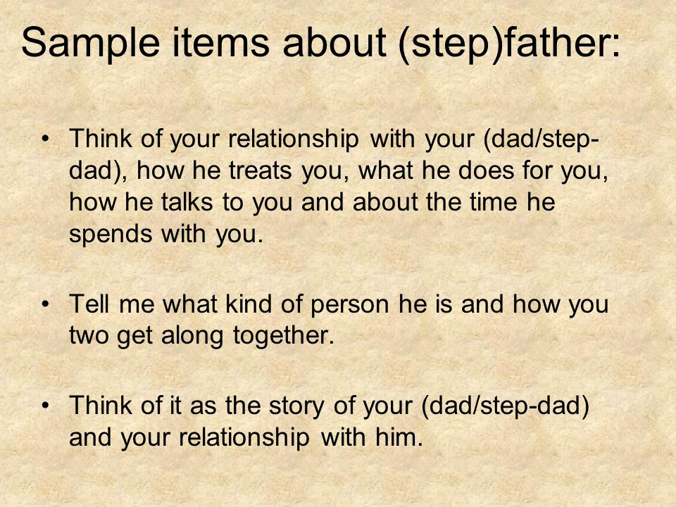 Sample items about (step)father: Think of your relationship with your (dad/step- dad), how he treats you, what he does for you, how he talks to you and about the time he spends with you.