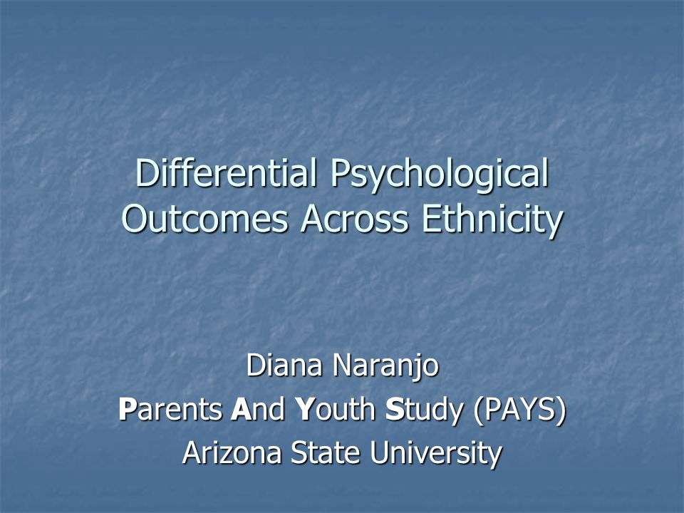 Differential Psychological Outcomes Across Ethnicity Diana Naranjo Parents And Youth Study (PAYS) Arizona State University
