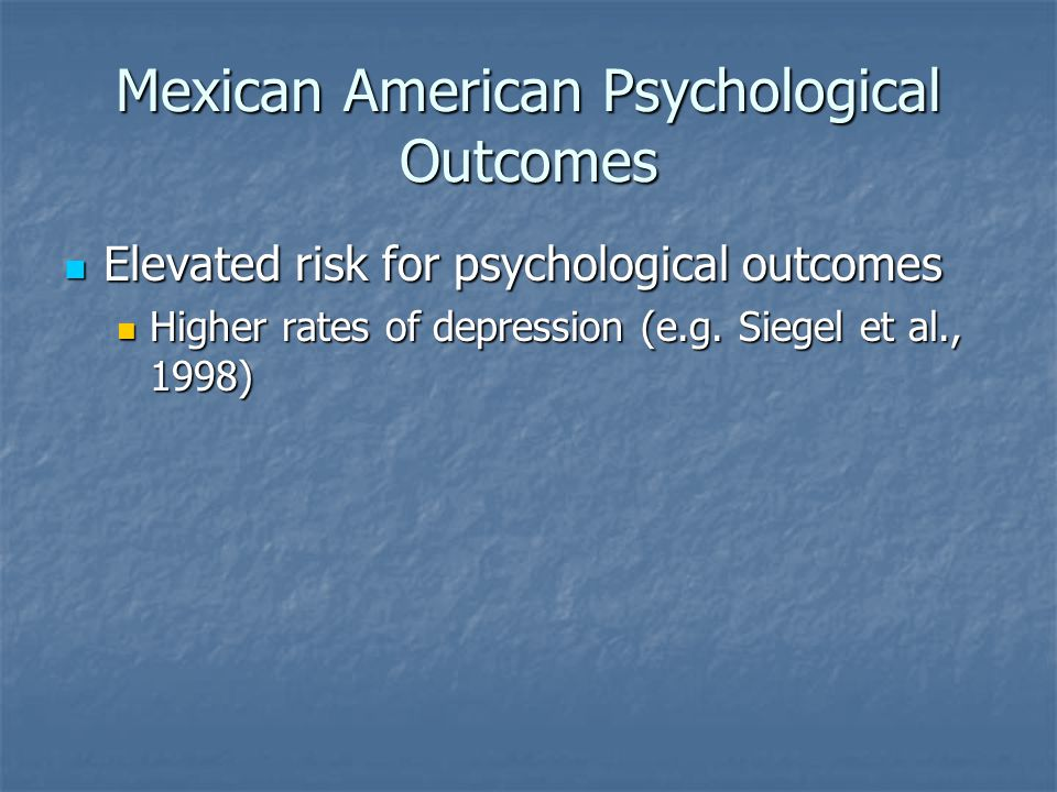 Mexican American Psychological Outcomes Elevated risk for psychological outcomes Elevated risk for psychological outcomes Higher rates of depression (e.g.