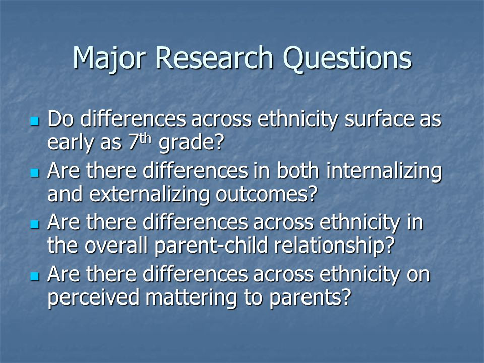 Major Research Questions Do differences across ethnicity surface as early as 7 th grade.