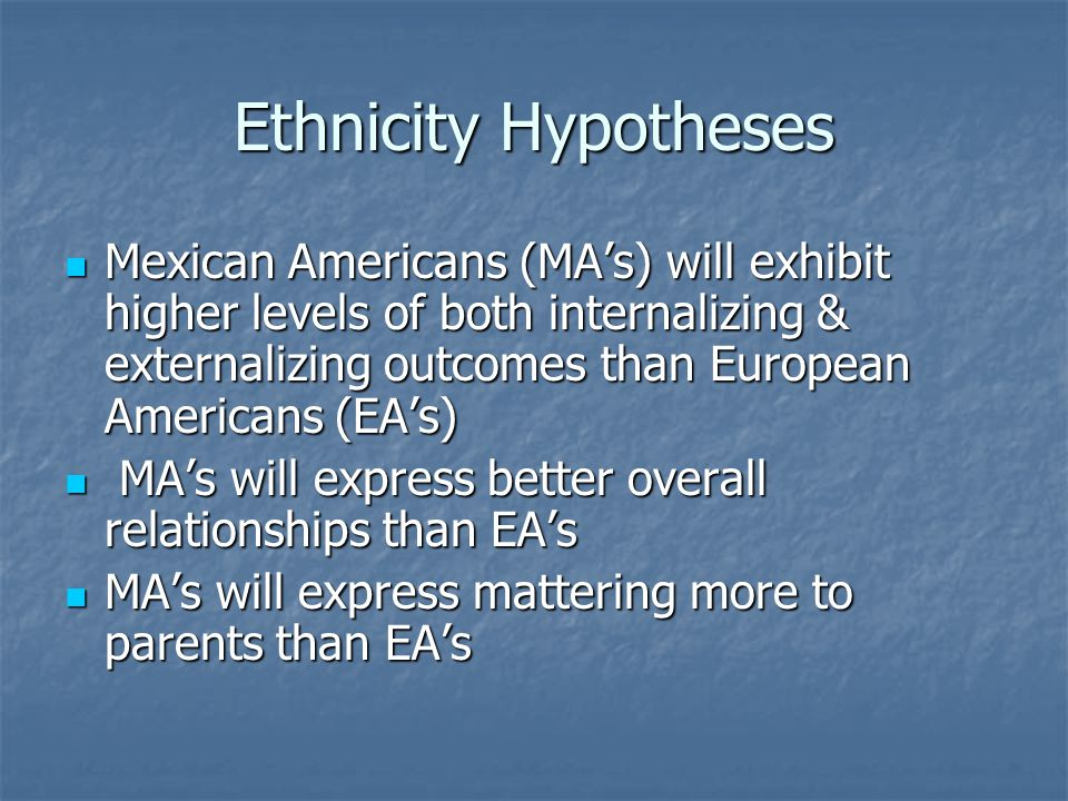 Ethnicity Hypotheses Mexican Americans (MA's) will exhibit higher levels of both internalizing & externalizing outcomes than European Americans (EA's) Mexican Americans (MA's) will exhibit higher levels of both internalizing & externalizing outcomes than European Americans (EA's) MA's will express better overall relationships than EA's MA's will express better overall relationships than EA's MA's will express mattering more to parents than EA's MA's will express mattering more to parents than EA's