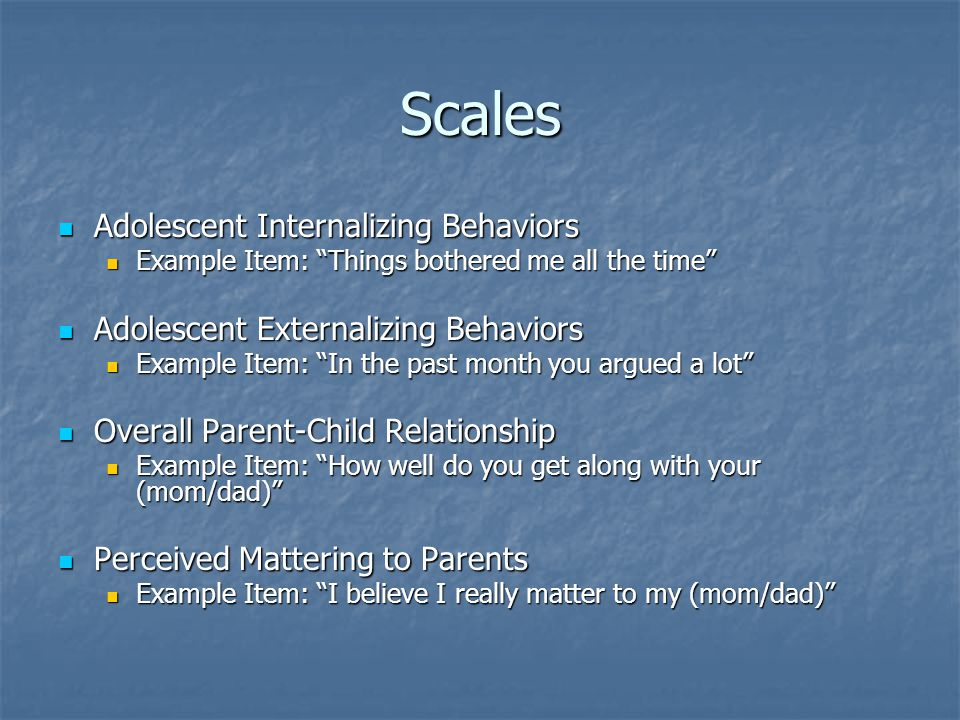 Scales Adolescent Internalizing Behaviors Adolescent Internalizing Behaviors Example Item: Things bothered me all the time Example Item: Things bothered me all the time Adolescent Externalizing Behaviors Adolescent Externalizing Behaviors Example Item: In the past month you argued a lot Example Item: In the past month you argued a lot Overall Parent-Child Relationship Overall Parent-Child Relationship Example Item: How well do you get along with your (mom/dad) Example Item: How well do you get along with your (mom/dad) Perceived Mattering to Parents Perceived Mattering to Parents Example Item: I believe I really matter to my (mom/dad) Example Item: I believe I really matter to my (mom/dad)