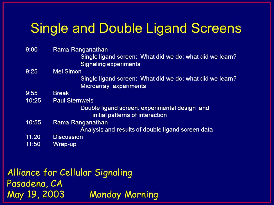 5 min for questions Alliance for Cellular Signaling Pasadena, CA May 19, 2003Monday Morning Single and Double Ligand Screens 9:00 Rama Ranganathan Single ligand screen: What did we do; what did we learn.