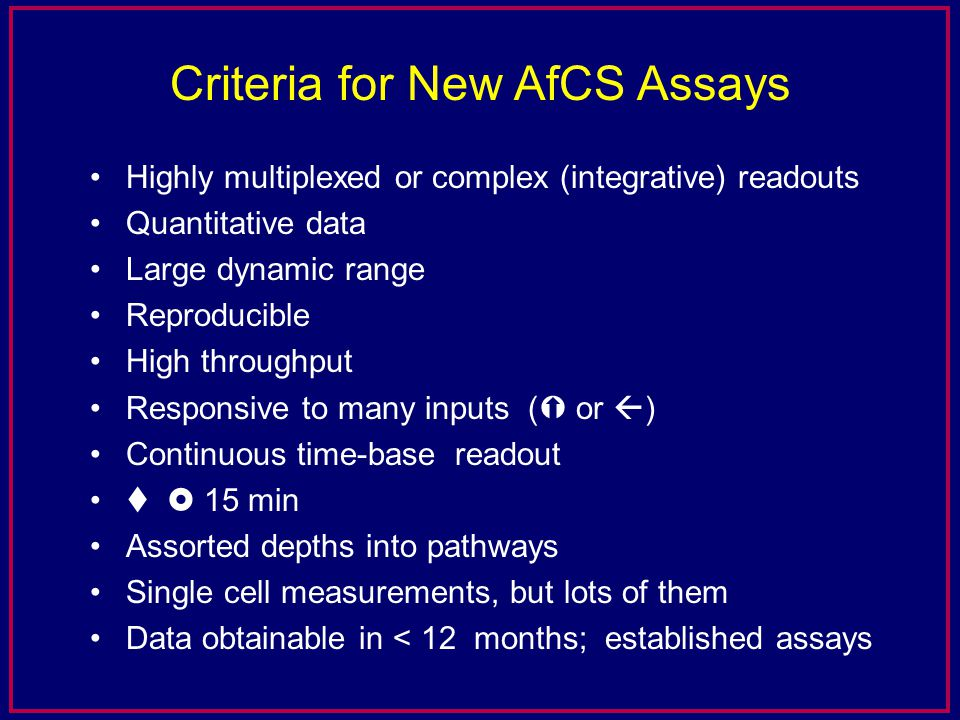 Criteria for New AfCS Assays Highly multiplexed or complex (integrative) readouts Quantitative data Large dynamic range Reproducible High throughput Responsive to many inputs (  or  ) Continuous time-base readout    15 min Assorted depths into pathways Single cell measurements, but lots of them Data obtainable in < 12 months; established assays