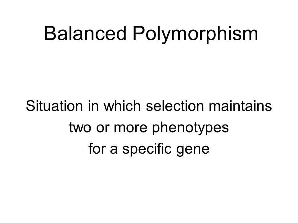 Balanced Polymorphism Situation in which selection maintains two or more phenotypes for a specific gene