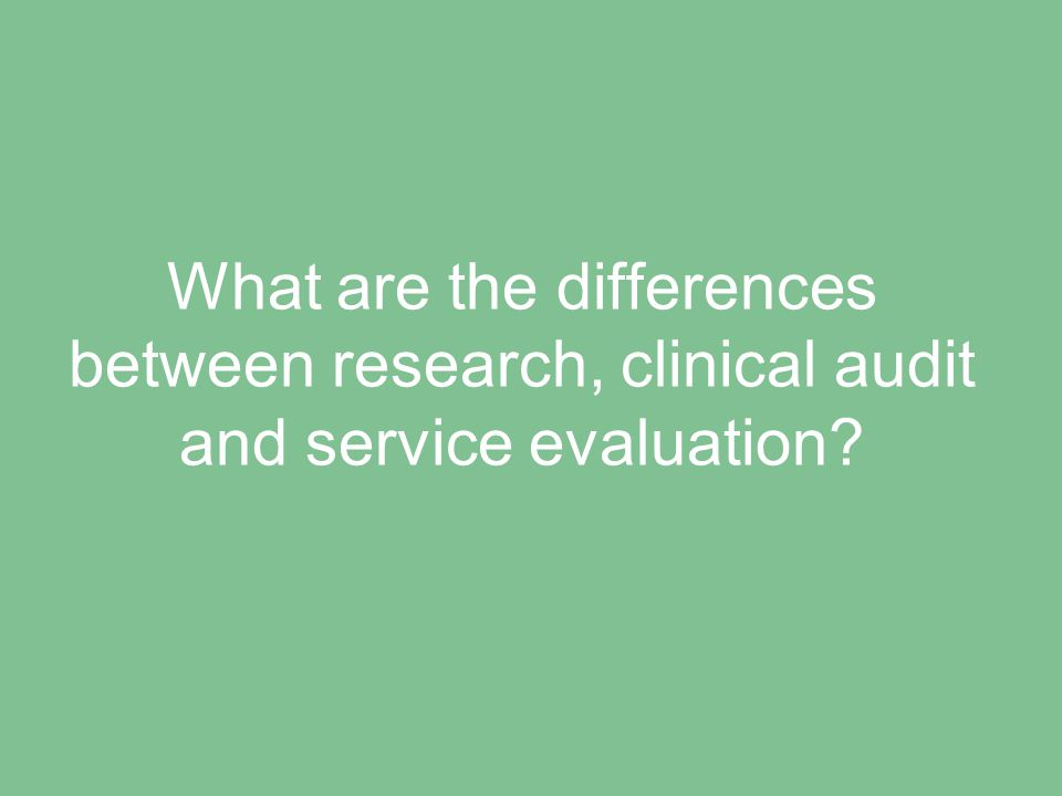 What are the differences between research, clinical audit and service evaluation?