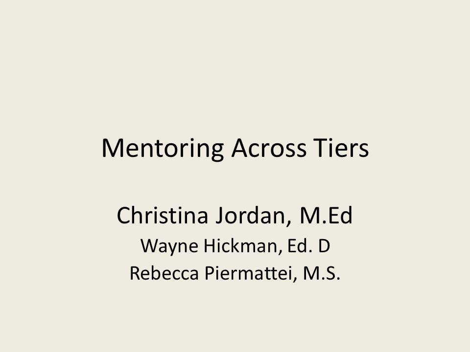 Mentoring Across Tiers Christina Jordan, M.Ed Wayne Hickman, Ed. D Rebecca Piermattei, M.S.