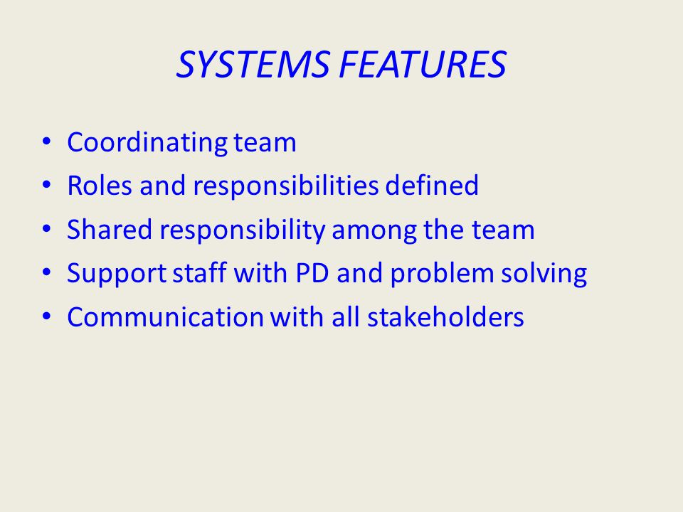 SYSTEMS FEATURES Coordinating team Roles and responsibilities defined Shared responsibility among the team Support staff with PD and problem solving Communication with all stakeholders
