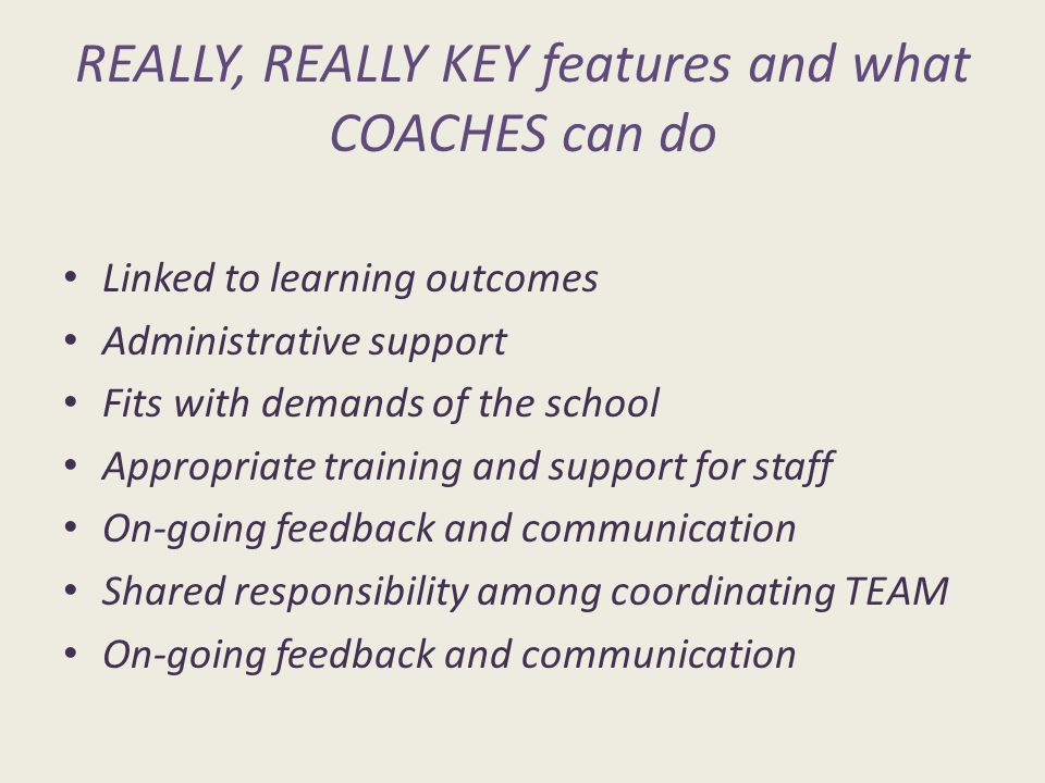 REALLY, REALLY KEY features and what COACHES can do Linked to learning outcomes Administrative support Fits with demands of the school Appropriate training and support for staff On-going feedback and communication Shared responsibility among coordinating TEAM On-going feedback and communication