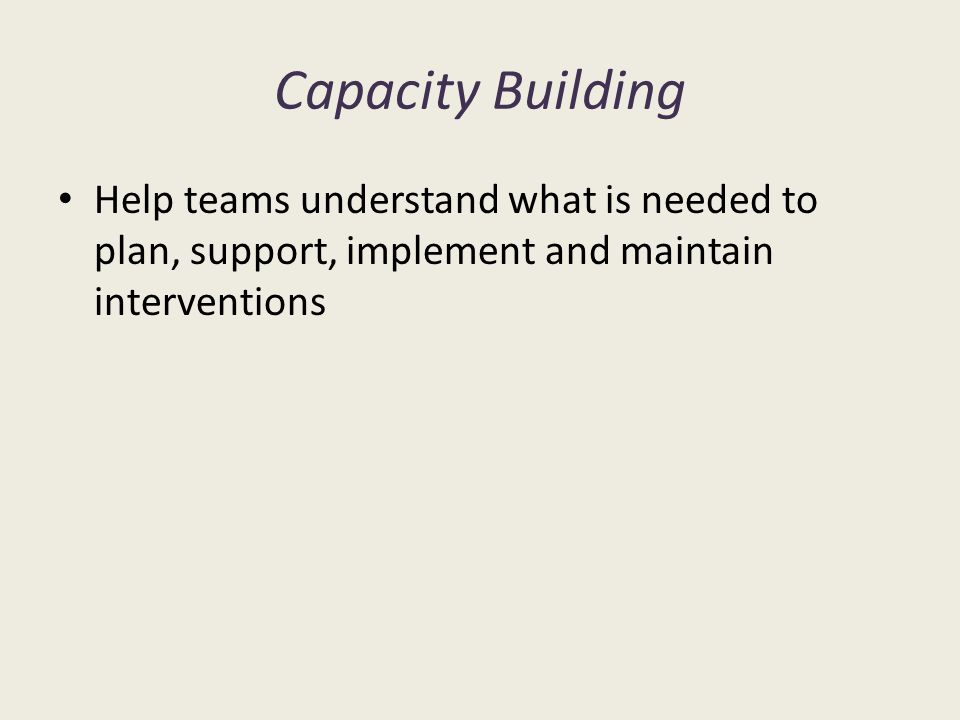 Capacity Building Help teams understand what is needed to plan, support, implement and maintain interventions