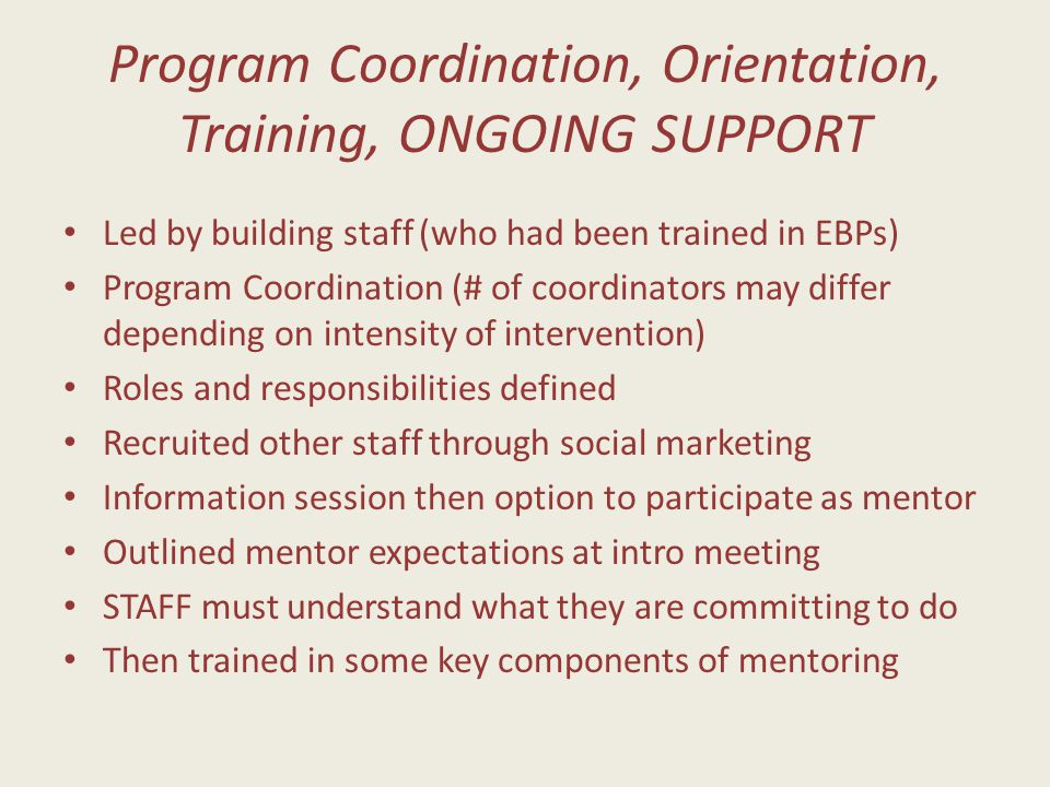 Program Coordination, Orientation, Training, ONGOING SUPPORT Led by building staff (who had been trained in EBPs) Program Coordination (# of coordinators may differ depending on intensity of intervention) Roles and responsibilities defined Recruited other staff through social marketing Information session then option to participate as mentor Outlined mentor expectations at intro meeting STAFF must understand what they are committing to do Then trained in some key components of mentoring