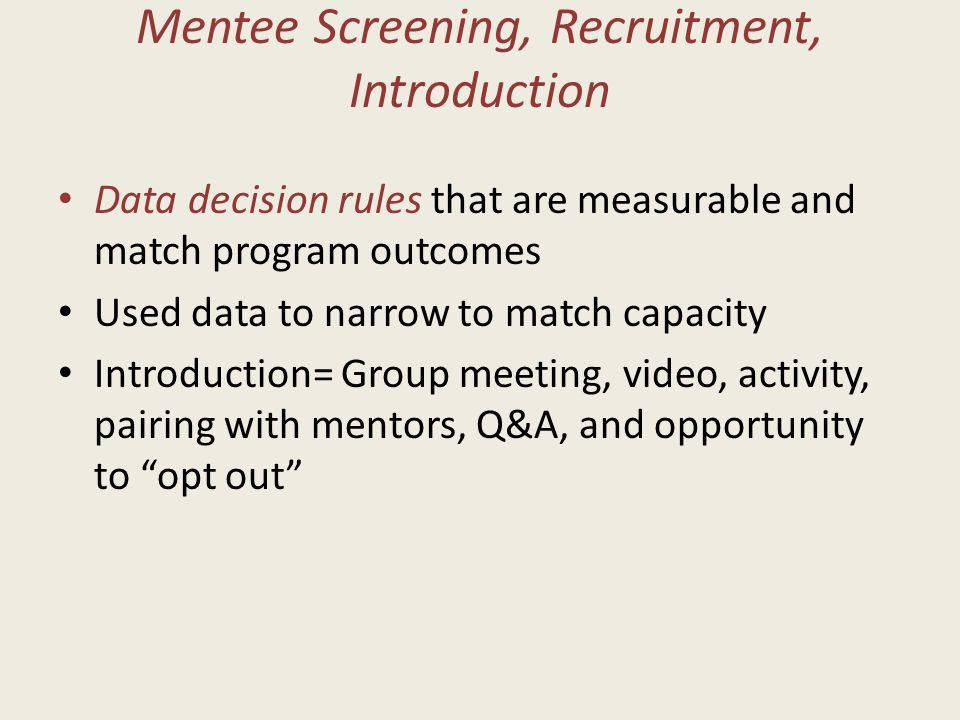 Mentee Screening, Recruitment, Introduction Data decision rules that are measurable and match program outcomes Used data to narrow to match capacity Introduction= Group meeting, video, activity, pairing with mentors, Q&A, and opportunity to opt out