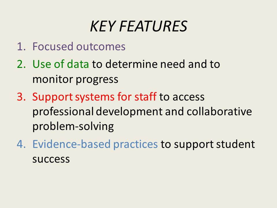 KEY FEATURES 1.Focused outcomes 2.Use of data to determine need and to monitor progress 3.Support systems for staff to access professional development and collaborative problem-solving 4.Evidence-based practices to support student success