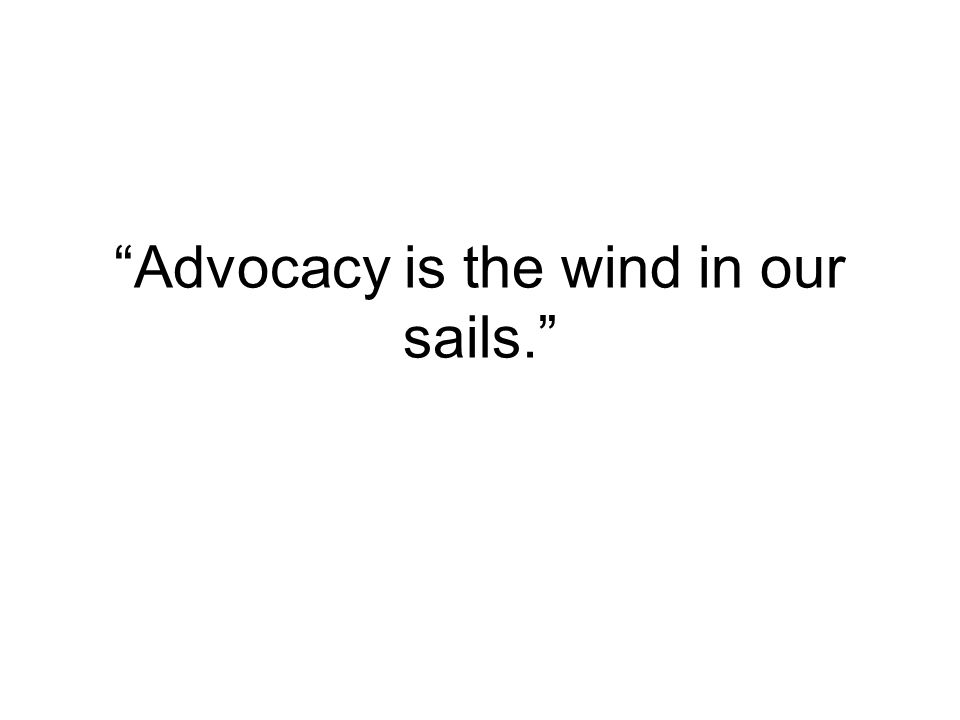 Advocacy is the wind in our sails.