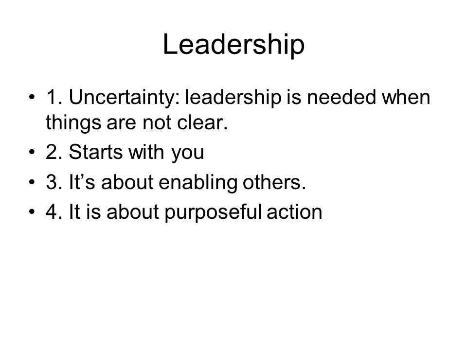 Leadership 1. Uncertainty: leadership is needed when things are not clear. 2. Starts with you 3. It's about enabling others. 4. It is about purposeful