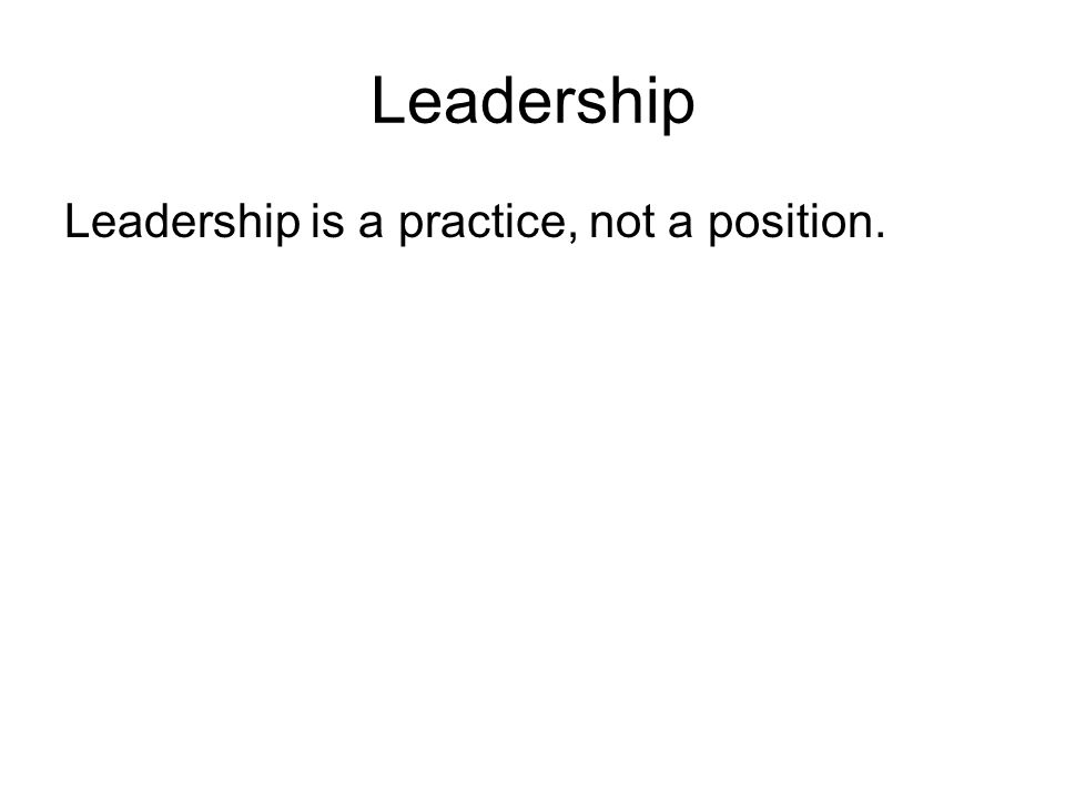 Leadership Leadership is a practice, not a position.
