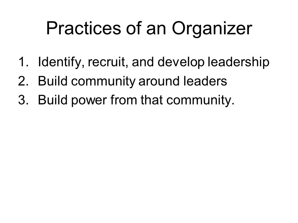 Practices of an Organizer 1.Identify, recruit, and develop leadership 2.Build community around leaders 3.Build power from that community.