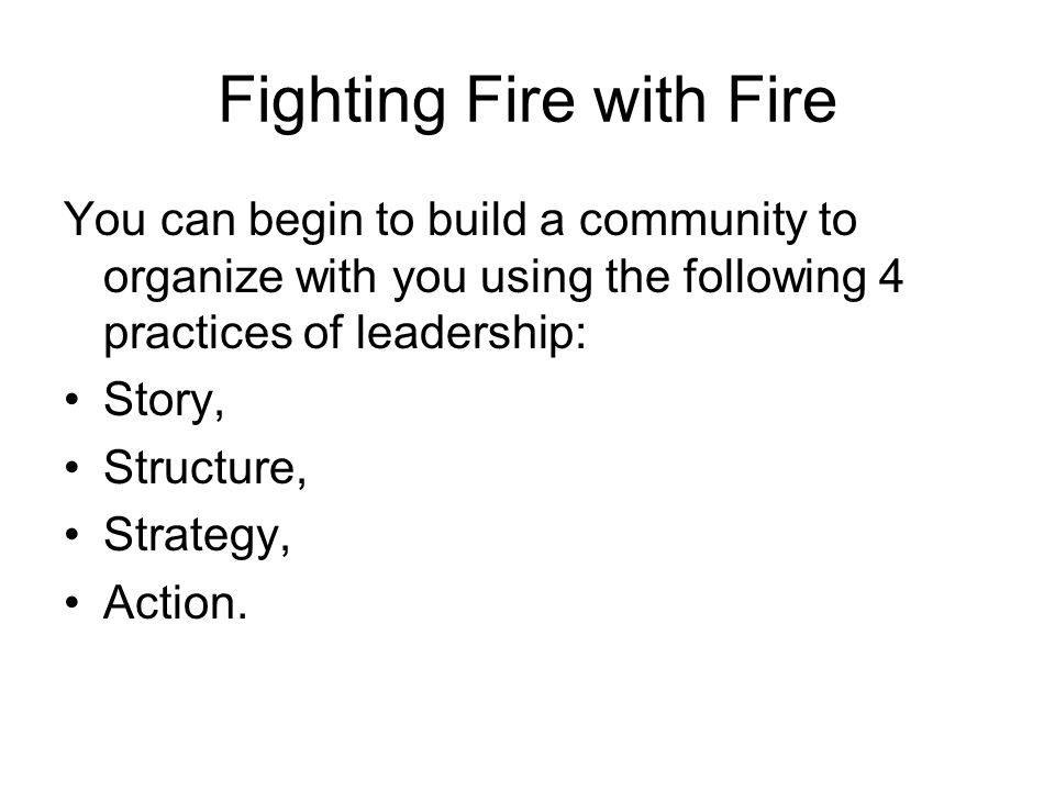 Fighting Fire with Fire You can begin to build a community to organize with you using the following 4 practices of leadership: Story, Structure, Strategy, Action.