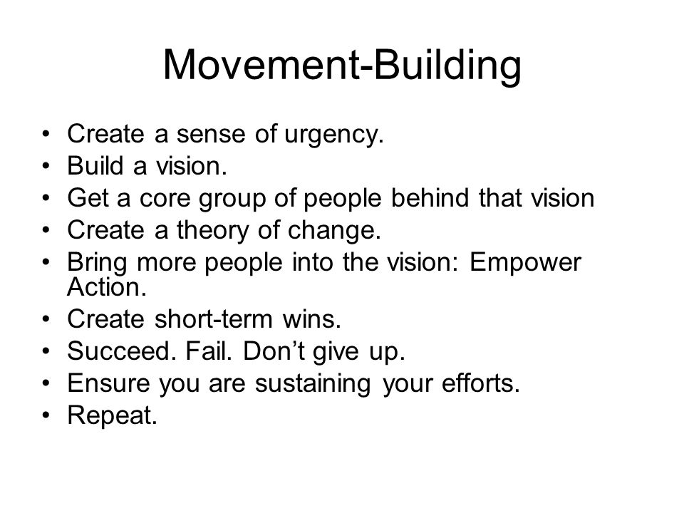 Movement-Building Create a sense of urgency. Build a vision. Get a core group of people behind that vision Create a theory of change. Bring more peopl