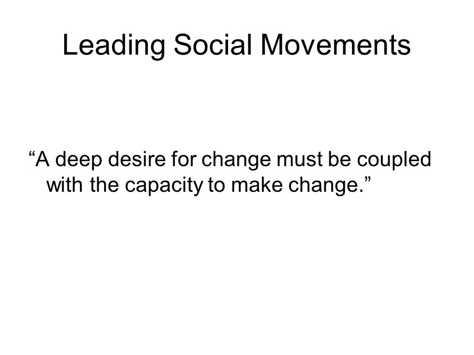 Leading Social Movements A deep desire for change must be coupled with the capacity to make change.
