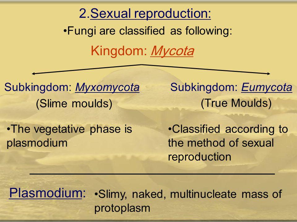 2.Sexual reproduction: Fungi are classified as following: Kingdom: Mycota Subkingdom: MyxomycotaSubkingdom: Eumycota (Slime moulds) (True Moulds) The