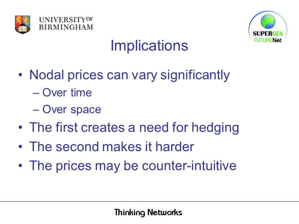 Implications Nodal prices can vary significantly –Over time –Over space The first creates a need for hedging The second makes it harder The prices may be counter-intuitive