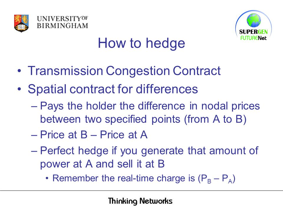 How to hedge Transmission Congestion Contract Spatial contract for differences –Pays the holder the difference in nodal prices between two specified points (from A to B) –Price at B – Price at A –Perfect hedge if you generate that amount of power at A and sell it at B Remember the real-time charge is (P B – P A )