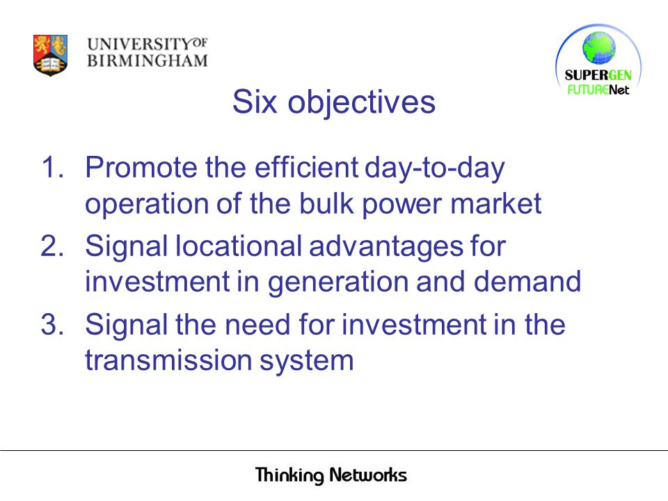 Six objectives 1.Promote the efficient day ‑ to ‑ day operation of the bulk power market 2.Signal locational advantages for investment in generation and demand 3.Signal the need for investment in the transmission system