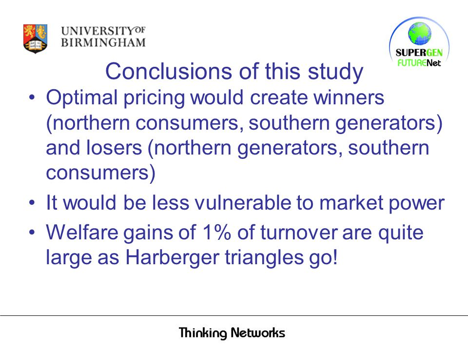 Conclusions of this study Optimal pricing would create winners (northern consumers, southern generators) and losers (northern generators, southern consumers) It would be less vulnerable to market power Welfare gains of 1% of turnover are quite large as Harberger triangles go!
