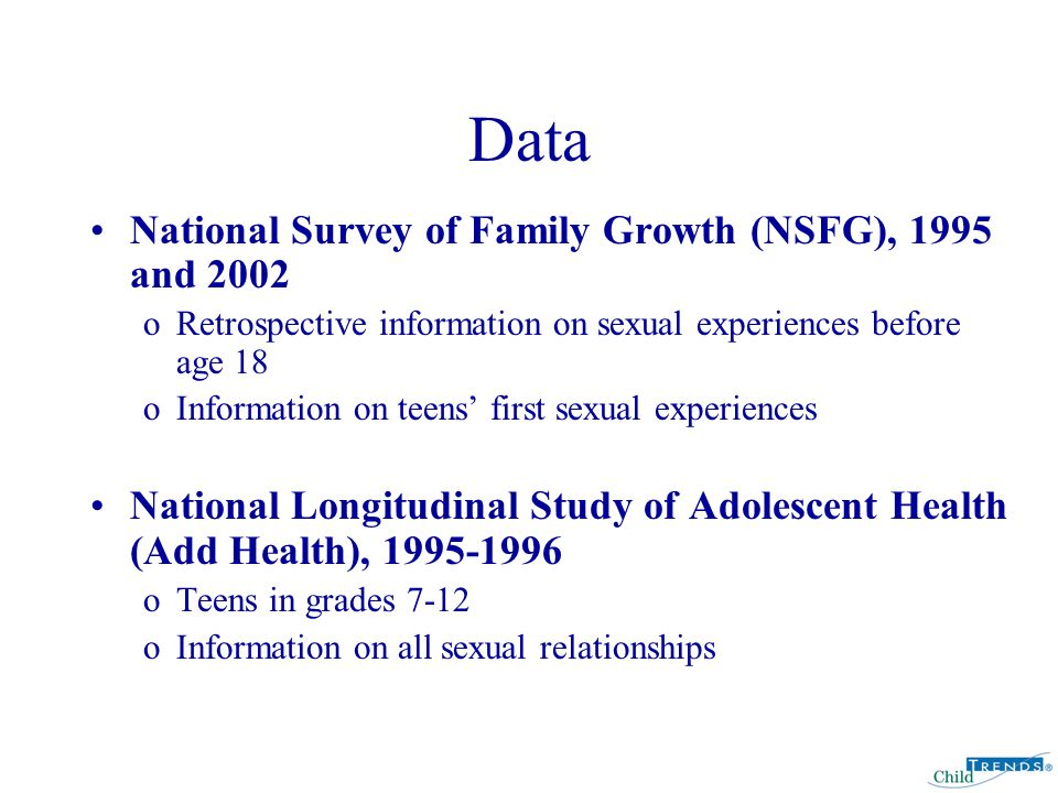 Data National Survey of Family Growth (NSFG), 1995 and 2002 oRetrospective information on sexual experiences before age 18 oInformation on teens' first sexual experiences National Longitudinal Study of Adolescent Health (Add Health), 1995-1996 oTeens in grades 7-12 oInformation on all sexual relationships
