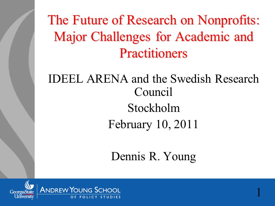 1 The Future of Research on Nonprofits: Major Challenges for Academic and Practitioners IDEEL ARENA and the Swedish Research Council Stockholm February 10, 2011 Dennis R.