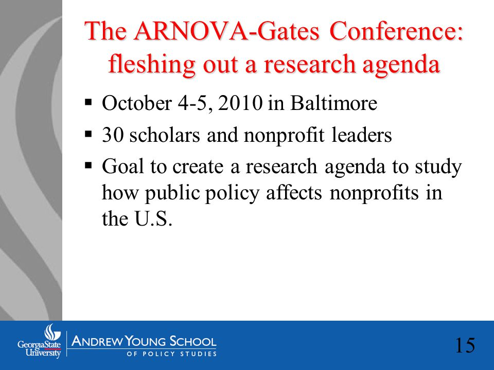 15 The ARNOVA-Gates Conference: fleshing out a research agenda  October 4-5, 2010 in Baltimore  30 scholars and nonprofit leaders  Goal to create a research agenda to study how public policy affects nonprofits in the U.S.