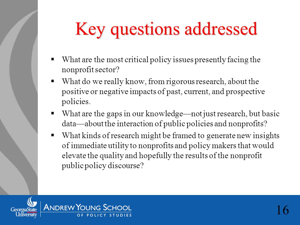 16 Key questions addressed  What are the most critical policy issues presently facing the nonprofit sector.