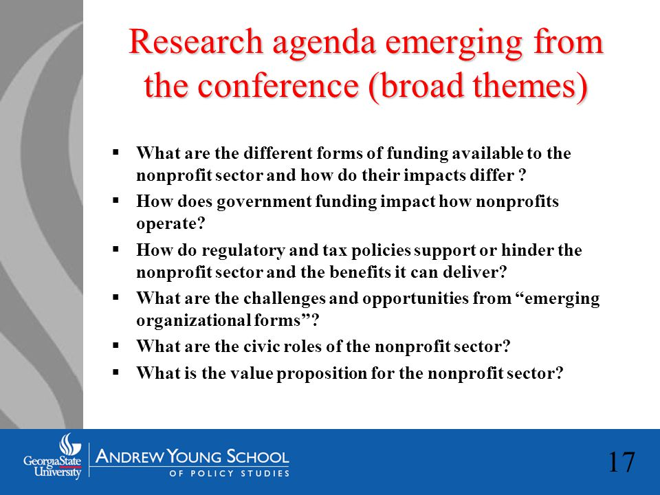 17 Research agenda emerging from the conference (broad themes)  What are the different forms of funding available to the nonprofit sector and how do their impacts differ .