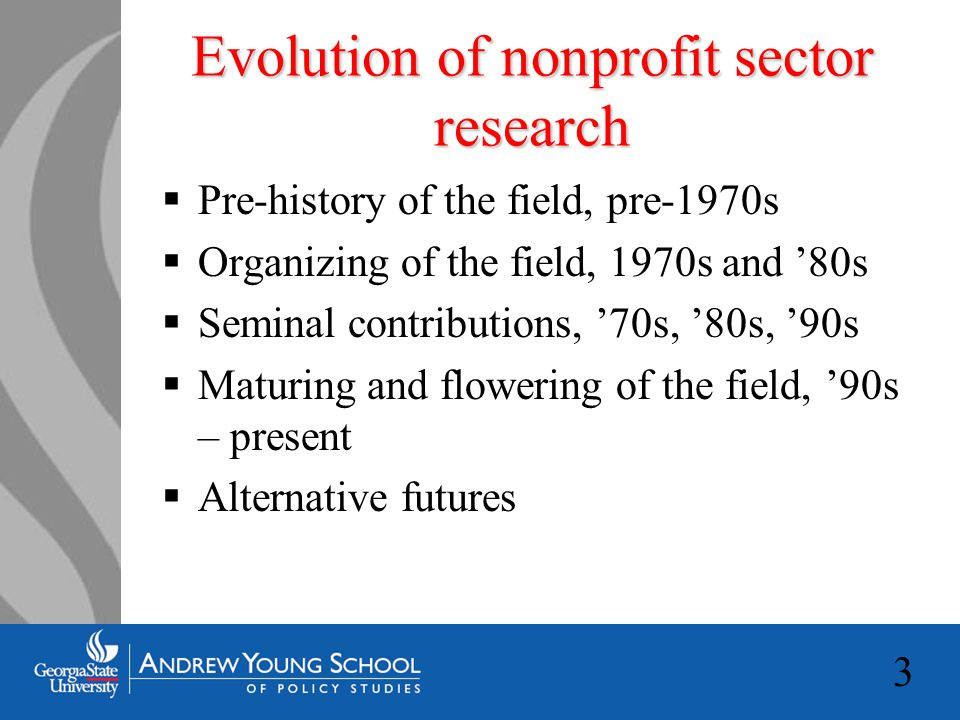 3 Evolution of nonprofit sector research  Pre-history of the field, pre-1970s  Organizing of the field, 1970s and '80s  Seminal contributions, '70s, '80s, '90s  Maturing and flowering of the field, '90s – present  Alternative futures