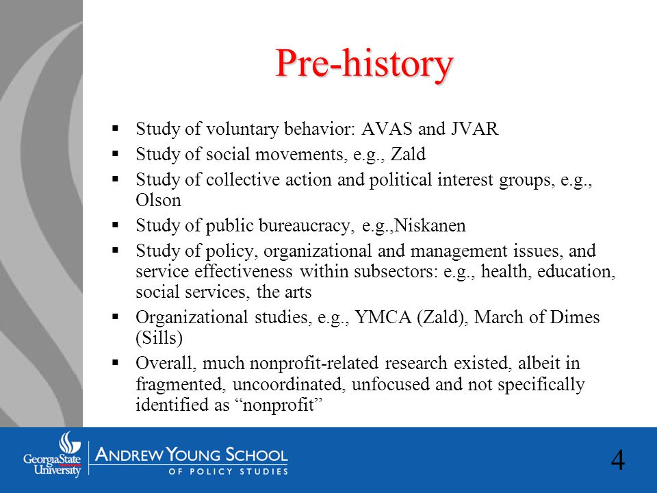 4 Pre-history  Study of voluntary behavior: AVAS and JVAR  Study of social movements, e.g., Zald  Study of collective action and political interest groups, e.g., Olson  Study of public bureaucracy, e.g.,Niskanen  Study of policy, organizational and management issues, and service effectiveness within subsectors: e.g., health, education, social services, the arts  Organizational studies, e.g., YMCA (Zald), March of Dimes (Sills)  Overall, much nonprofit-related research existed, albeit in fragmented, uncoordinated, unfocused and not specifically identified as nonprofit