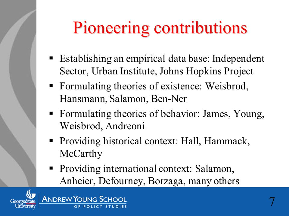 7 Pioneering contributions  Establishing an empirical data base: Independent Sector, Urban Institute, Johns Hopkins Project  Formulating theories of existence: Weisbrod, Hansmann, Salamon, Ben-Ner  Formulating theories of behavior: James, Young, Weisbrod, Andreoni  Providing historical context: Hall, Hammack, McCarthy  Providing international context: Salamon, Anheier, Defourney, Borzaga, many others