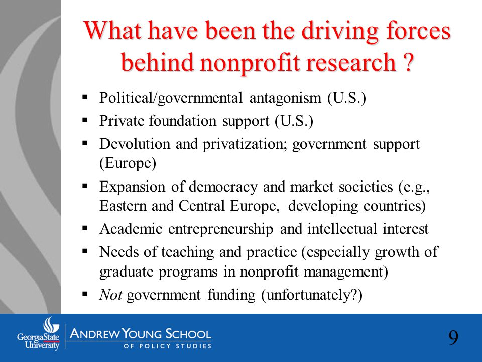 20 Some alternative futures for the field of nonprofit research  Continued progress within the defined framework of not-for- profit organizations, along disciplinary lines  Integration across disciplines within the current framework  Broadening of the nonprofit framework to include cooperatives, limited-profit enterprises and other manifestations of social purpose organization  Reframing of the field in terms of other integrative concepts such as social enterprise, social economy or civil society  Broadening of attention from formal organizations, subsectors and sectors, to more fully embrace (at the bottom) less formal voluntary organizations and (at the top) transnational nonprofit organizations, associations and movements  Refocusing of attention from nonprofits per se to hybridization of the economy/integration of nonprofit, business and government – networks, partnerships and mixed forms of enterprise