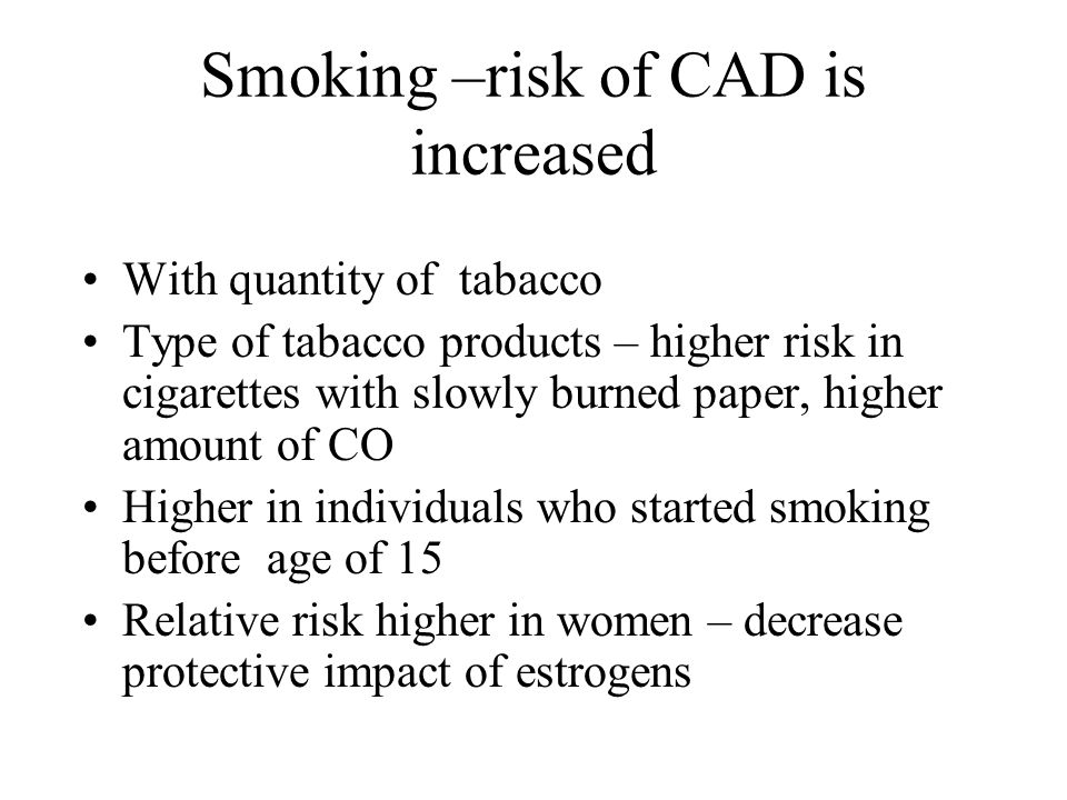 Smoking –risk of CAD is increased With quantity of tabacco Type of tabacco products – higher risk in cigarettes with slowly burned paper, higher amount of CO Higher in individuals who started smoking before age of 15 Relative risk higher in women – decrease protective impact of estrogens