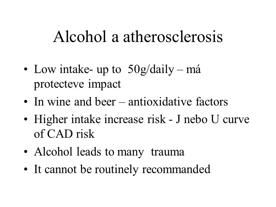 Alcohol a atherosclerosis Low intake- up to 50g/daily – má protecteve impact In wine and beer – antioxidative factors Higher intake increase risk - J nebo U curve of CAD risk Alcohol leads to many trauma It cannot be routinely recommanded
