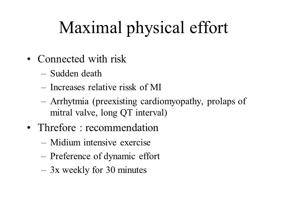 Maximal physical effort Connected with risk –Sudden death –Increases relative rissk of MI –Arrhytmia (preexisting cardiomyopathy, prolaps of mitral valve, long QT interval) Threfore : recommendation –Midium intensive exercise –Preference of dynamic effort –3x weekly for 30 minutes