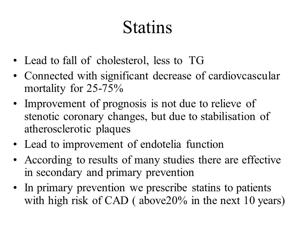 Statins Lead to fall of cholesterol, less to TG Connected with significant decrease of cardiovcascular mortality for 25-75% Improvement of prognosis is not due to relieve of stenotic coronary changes, but due to stabilisation of atherosclerotic plaques Lead to improvement of endotelia function According to results of many studies there are effective in secondary and primary prevention In primary prevention we prescribe statins to patients with high risk of CAD ( above20% in the next 10 years)